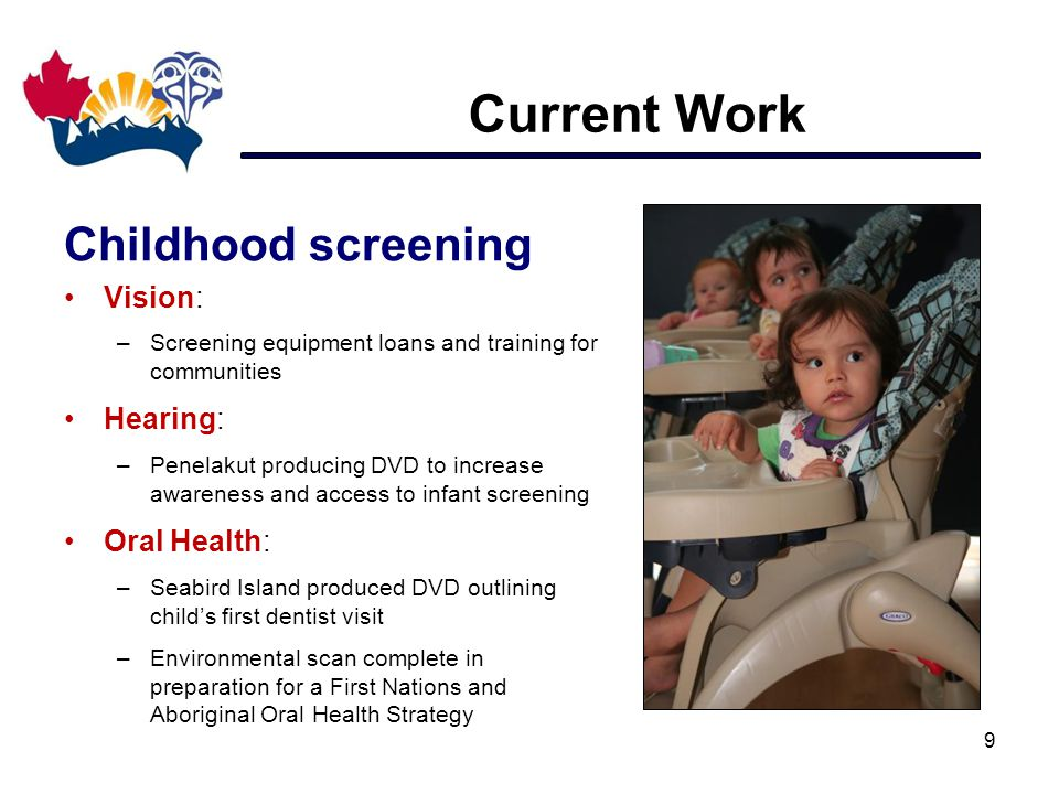 Current Work 9 Childhood screening Vision: –Screening equipment loans and training for communities Hearing: –Penelakut producing DVD to increase awareness and access to infant screening Oral Health: –Seabird Island produced DVD outlining child's first dentist visit –Environmental scan complete in preparation for a First Nations and Aboriginal Oral Health Strategy