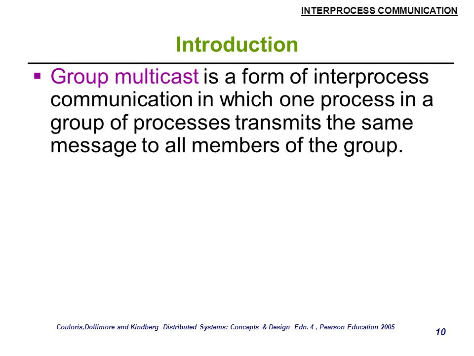 INTERPROCESS COMMUNICATION 10 Introduction  Group multicast is a form of interprocess communication in which one process in a group of processes transmits the same message to all members of the group.