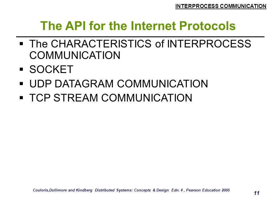 INTERPROCESS COMMUNICATION 11 The API for the Internet Protocols  The CHARACTERISTICS of INTERPROCESS COMMUNICATION  SOCKET  UDP DATAGRAM COMMUNICATION  TCP STREAM COMMUNICATION Couloris,Dollimore and Kindberg Distributed Systems: Concepts & Design Edn.