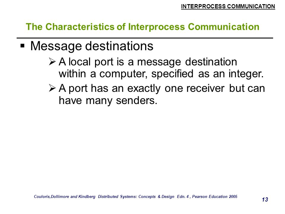 INTERPROCESS COMMUNICATION 13 The Characteristics of Interprocess Communication  Message destinations  A local port is a message destination within a computer, specified as an integer.