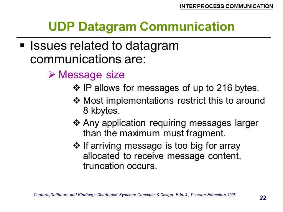INTERPROCESS COMMUNICATION 22 UDP Datagram Communication  Issues related to datagram communications are:  Message size  IP allows for messages of up to 216 bytes.