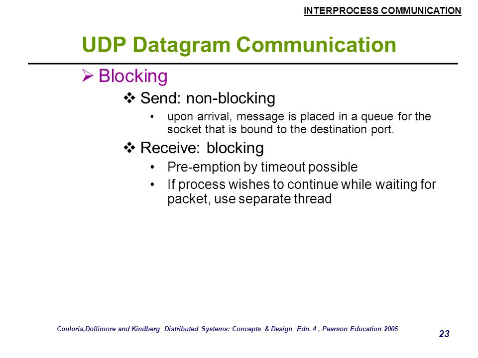 INTERPROCESS COMMUNICATION 23 UDP Datagram Communication  Blocking  Send: non-blocking upon arrival, message is placed in a queue for the socket that is bound to the destination port.