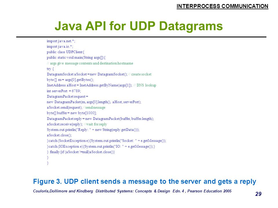 INTERPROCESS COMMUNICATION 29 Java API for UDP Datagrams import java.net.*; import java.io.*; public class UDPClient{ public static void main(String args[]){ // args give message contents and destination hostname try { DatagramSocket aSocket = new DatagramSocket(); // create socket byte [] m = args[0].getBytes(); InetAddress aHost = InetAddress.getByName(args[1]); // DNS lookup int serverPort = 6789; DatagramPacket request = new DatagramPacket(m, args[0].length(), aHost, serverPort); aSocket.send(request); //send nessage byte[] buffer = new byte[1000]; DatagramPacket reply = new DatagramPacket(buffer, buffer.length); aSocket.receive(reply); //wait for reply System.out.println( Reply: + new String(reply.getData())); aSocket.close(); }catch (SocketException e){System.out.println( Socket: + e.getMessage()); }catch (IOException e){System.out.println( IO: + e.getMessage());} } finally{if (aSocket !=null)aSocket.close()} } Figure 3.