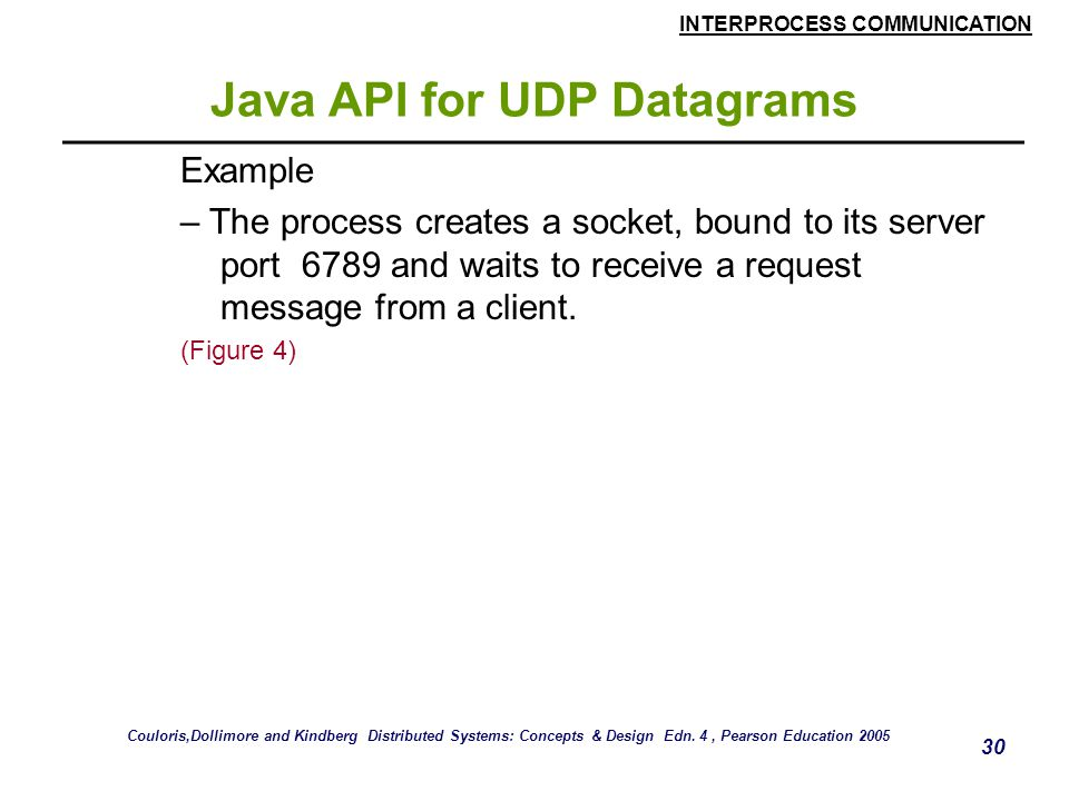 INTERPROCESS COMMUNICATION 30 Java API for UDP Datagrams Example – The process creates a socket, bound to its server port 6789 and waits to receive a request message from a client.