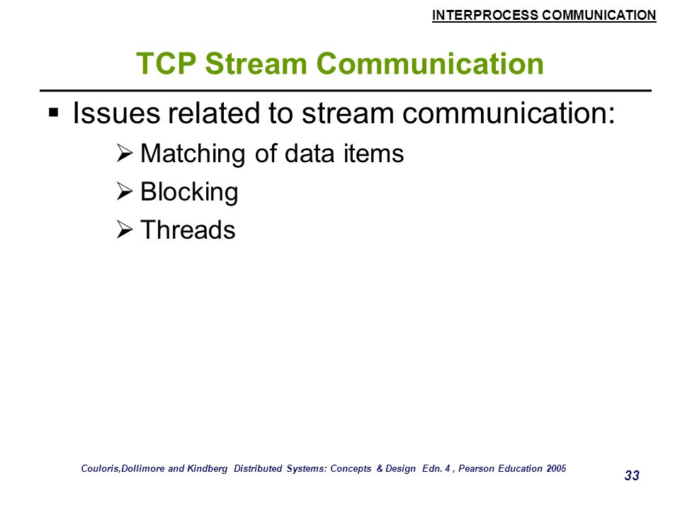INTERPROCESS COMMUNICATION 33 TCP Stream Communication  Issues related to stream communication:  Matching of data items  Blocking  Threads Couloris,Dollimore and Kindberg Distributed Systems: Concepts & Design Edn.
