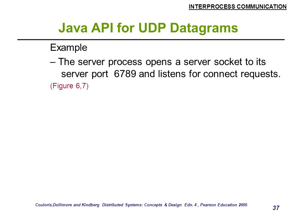 INTERPROCESS COMMUNICATION 37 Java API for UDP Datagrams Example – The server process opens a server socket to its server port 6789 and listens for connect requests.