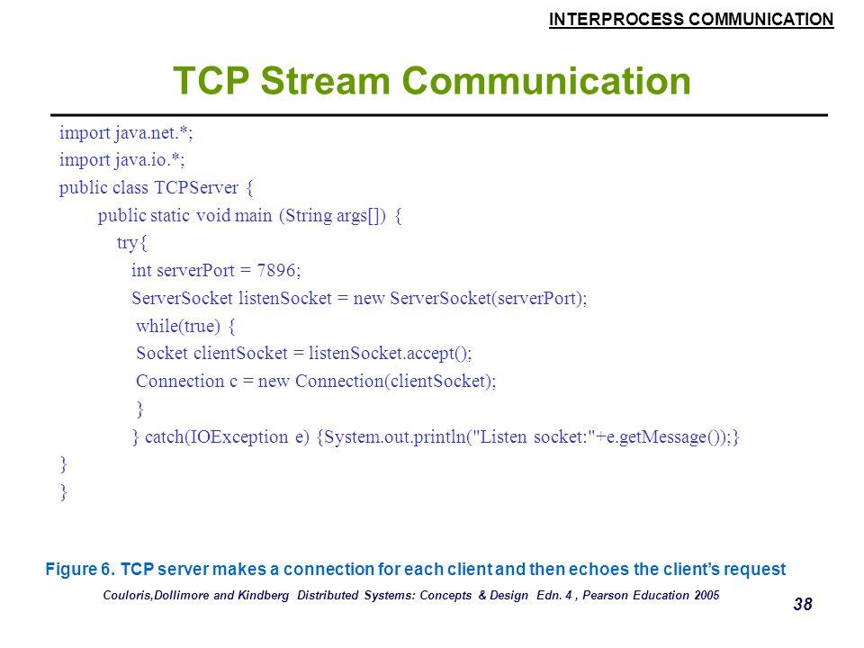 INTERPROCESS COMMUNICATION 38 TCP Stream Communication import java.net.*; import java.io.*; public class TCPServer { public static void main (String args[]) { try{ int serverPort = 7896; ServerSocket listenSocket = new ServerSocket(serverPort); while(true) { Socket clientSocket = listenSocket.accept(); Connection c = new Connection(clientSocket); } } catch(IOException e) {System.out.println( Listen socket: +e.getMessage());} } Figure 6.