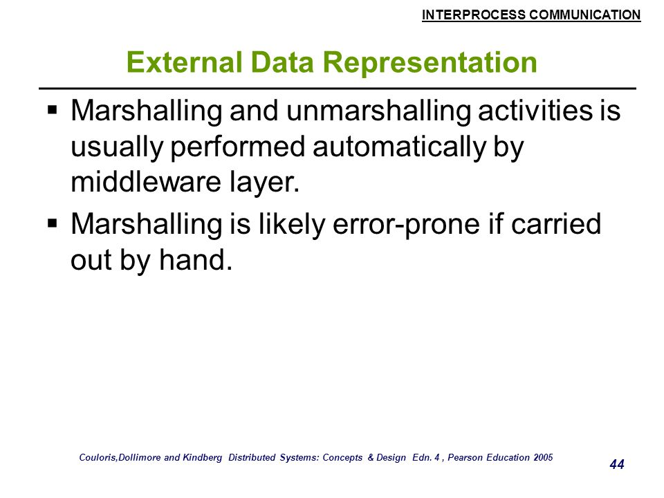 INTERPROCESS COMMUNICATION 44 External Data Representation  Marshalling and unmarshalling activities is usually performed automatically by middleware layer.