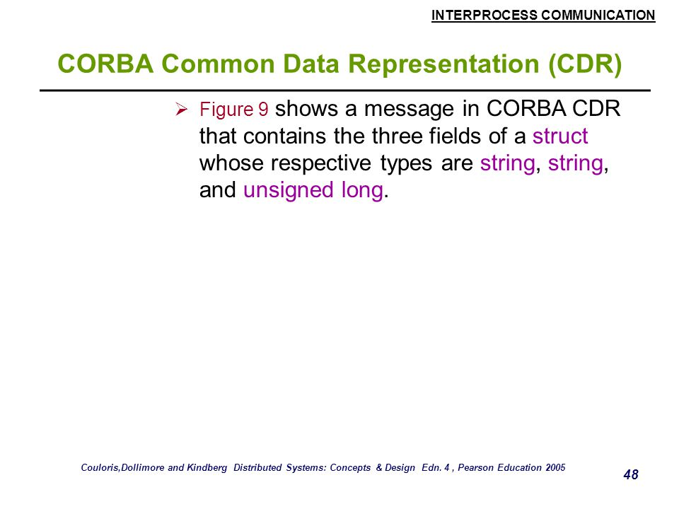 INTERPROCESS COMMUNICATION 48 CORBA Common Data Representation (CDR)  Figure 9 shows a message in CORBA CDR that contains the three fields of a struct whose respective types are string, string, and unsigned long.