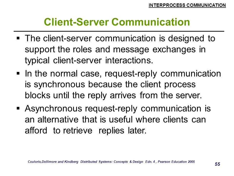 INTERPROCESS COMMUNICATION 55 Client-Server Communication  The client-server communication is designed to support the roles and message exchanges in typical client-server interactions.