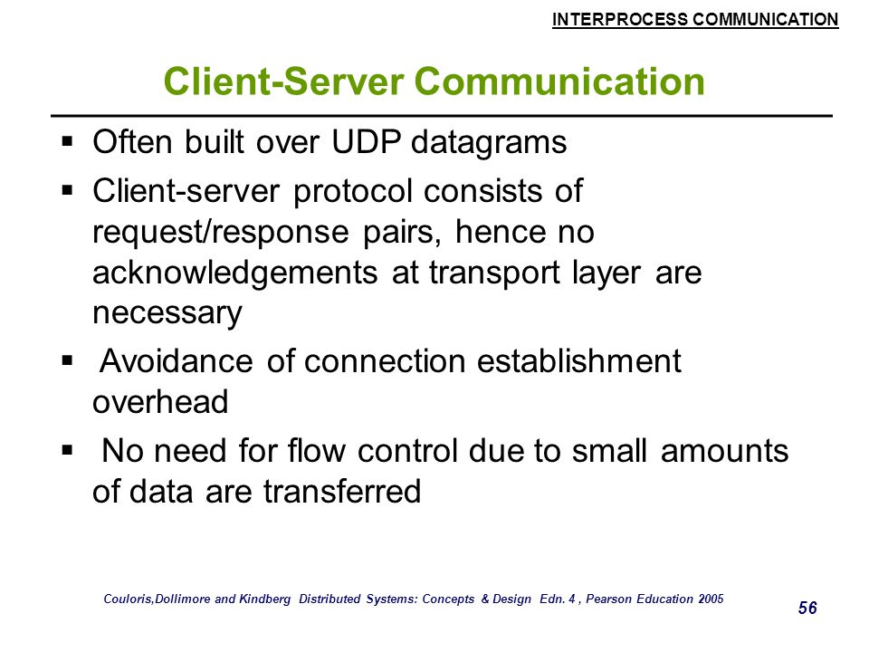 INTERPROCESS COMMUNICATION 56 Client-Server Communication  Often built over UDP datagrams  Client-server protocol consists of request/response pairs, hence no acknowledgements at transport layer are necessary  Avoidance of connection establishment overhead  No need for flow control due to small amounts of data are transferred Couloris,Dollimore and Kindberg Distributed Systems: Concepts & Design Edn.