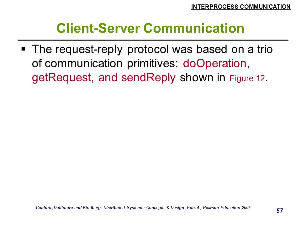 INTERPROCESS COMMUNICATION 57 Client-Server Communication  The request-reply protocol was based on a trio of communication primitives: doOperation, getRequest, and sendReply shown in Figure 12.