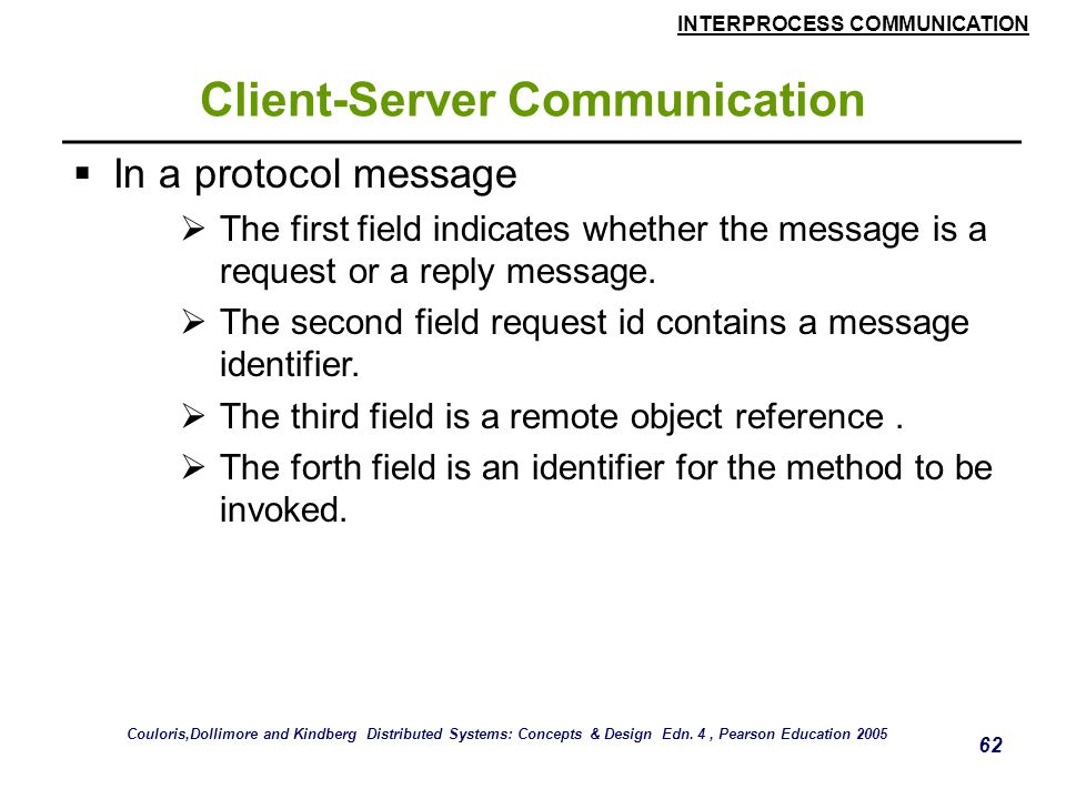 INTERPROCESS COMMUNICATION 62 Client-Server Communication  In a protocol message  The first field indicates whether the message is a request or a reply message.