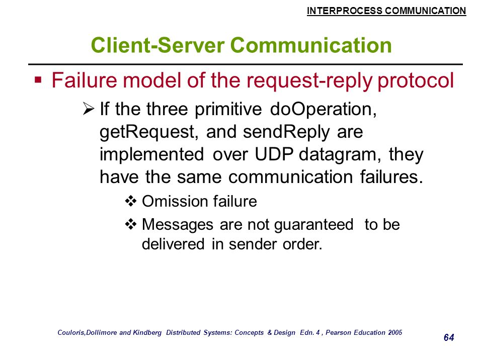 INTERPROCESS COMMUNICATION 64 Client-Server Communication  Failure model of the request-reply protocol  If the three primitive doOperation, getRequest, and sendReply are implemented over UDP datagram, they have the same communication failures.