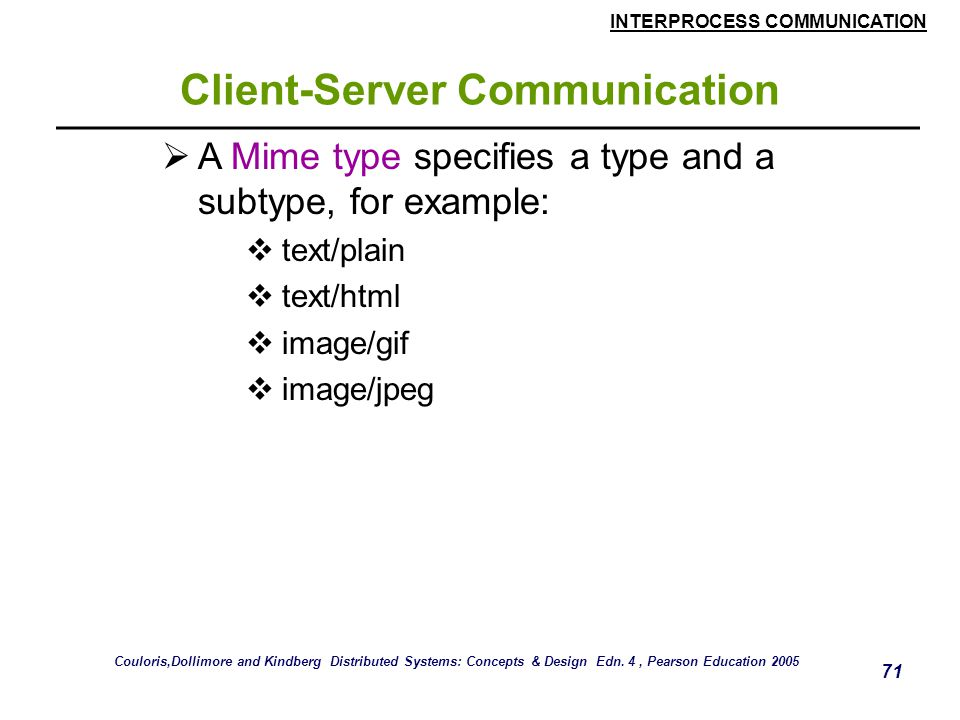 INTERPROCESS COMMUNICATION 71 Client-Server Communication  A Mime type specifies a type and a subtype, for example:  text/plain  text/html  image/gif  image/jpeg Couloris,Dollimore and Kindberg Distributed Systems: Concepts & Design Edn.