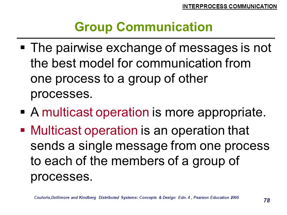INTERPROCESS COMMUNICATION 78 Group Communication  The pairwise exchange of messages is not the best model for communication from one process to a group of other processes.
