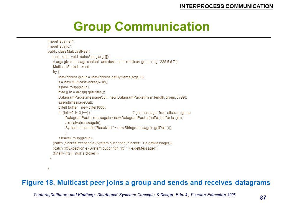 INTERPROCESS COMMUNICATION 87 Group Communication import java.net.*; import java.io.*; public class MulticastPeer{ public static void main(String args[]){ // args give message contents and destination multicast group (e.g.