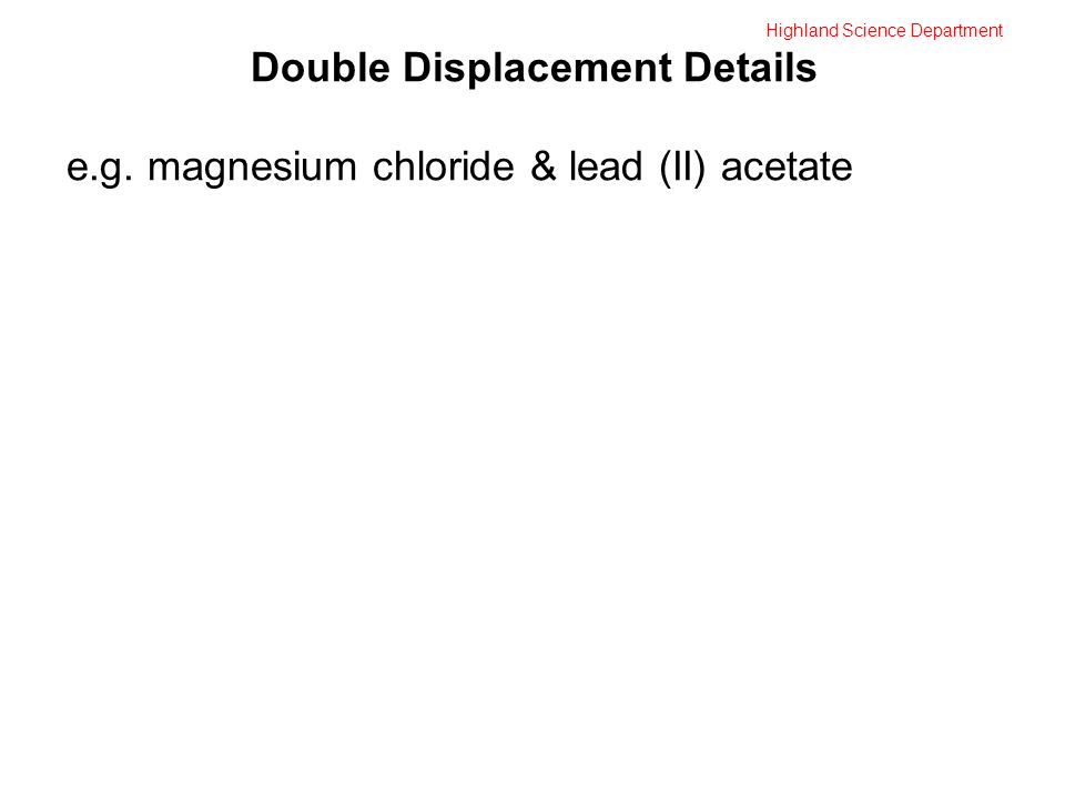 Double Displacement Details e.g. magnesium chloride & lead (II) acetate