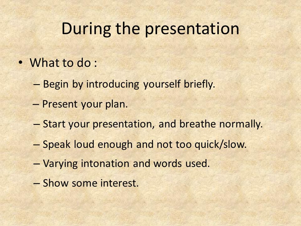 During the presentation What to do : – Begin by introducing yourself briefly.