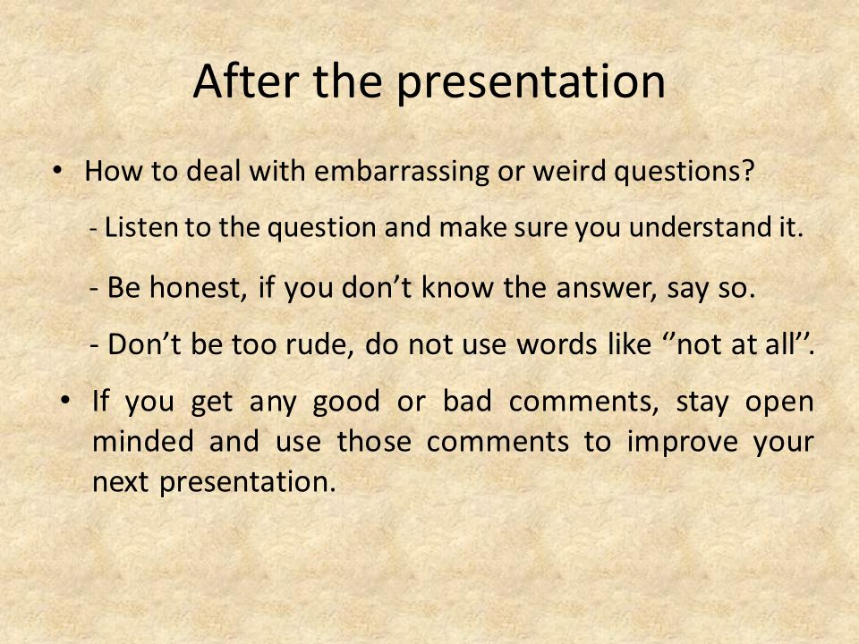 After the presentation How to deal with embarrassing or weird questions.