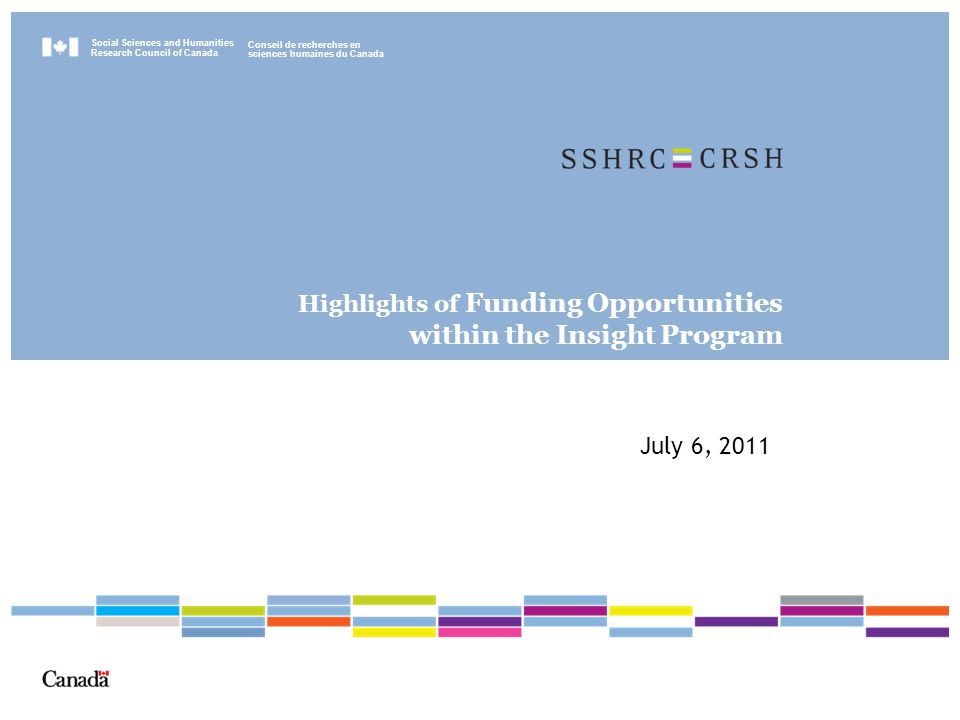 Social Sciences and Humanities Research Council of Canada Conseil de recherches en sciences humaines du Canada Highlights of Funding Opportunities within the Insight Program July 6, 2011