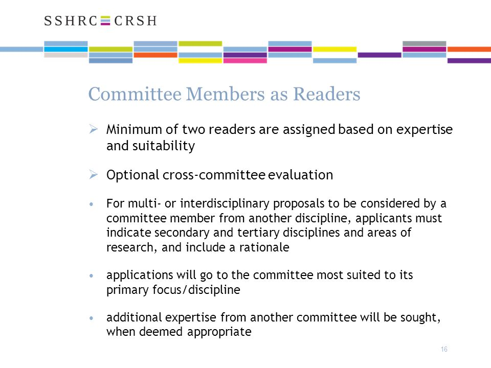 16 Committee Members as Readers  Minimum of two readers are assigned based on expertise and suitability  Optional cross-committee evaluation For multi- or interdisciplinary proposals to be considered by a committee member from another discipline, applicants must indicate secondary and tertiary disciplines and areas of research, and include a rationale applications will go to the committee most suited to its primary focus/discipline additional expertise from another committee will be sought, when deemed appropriate