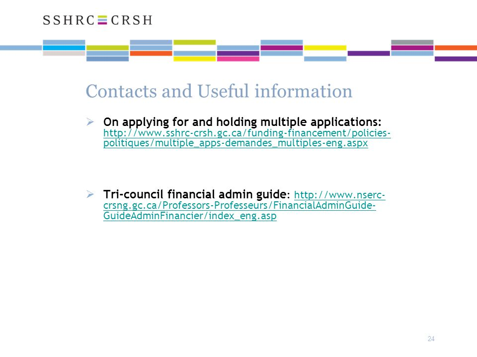 24 Contacts and Useful information  On applying for and holding multiple applications: http://www.sshrc-crsh.gc.ca/funding-financement/policies- politiques/multiple_apps-demandes_multiples-eng.aspx http://www.sshrc-crsh.gc.ca/funding-financement/policies- politiques/multiple_apps-demandes_multiples-eng.aspx  Tri-council financial admin guide : http://www.nserc- crsng.gc.ca/Professors-Professeurs/FinancialAdminGuide- GuideAdminFinancier/index_eng.asphttp://www.nserc- crsng.gc.ca/Professors-Professeurs/FinancialAdminGuide- GuideAdminFinancier/index_eng.asp