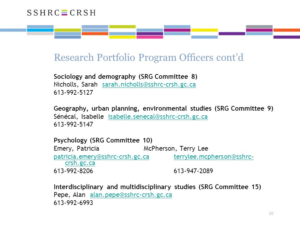 26 Research Portfolio Program Officers cont'd Sociology and demography (SRG Committee 8) Nicholls, Sarah sarah.nicholls@sshrc-crsh.gc.casarah.nicholls@sshrc-crsh.gc.ca 613-992-5127 Geography, urban planning, environmental studies (SRG Committee 9) Sénécal, Isabelle isabelle.senecal@sshrc-crsh.gc.caisabelle.senecal@sshrc-crsh.gc.ca 613-992-5147 Psychology (SRG Committee 10) Emery, Patricia McPherson, Terry Lee patricia.emery@sshrc-crsh.gc.caterrylee.mcpherson@sshrc- crsh.gc.ca 613-992-8206 613-947-2089 Interdisciplinary and multidisciplinary studies (SRG Committee 15) Pepe, Alan alan.pepe@sshrc-crsh.gc.caalan.pepe@sshrc-crsh.gc.ca 613-992-6993