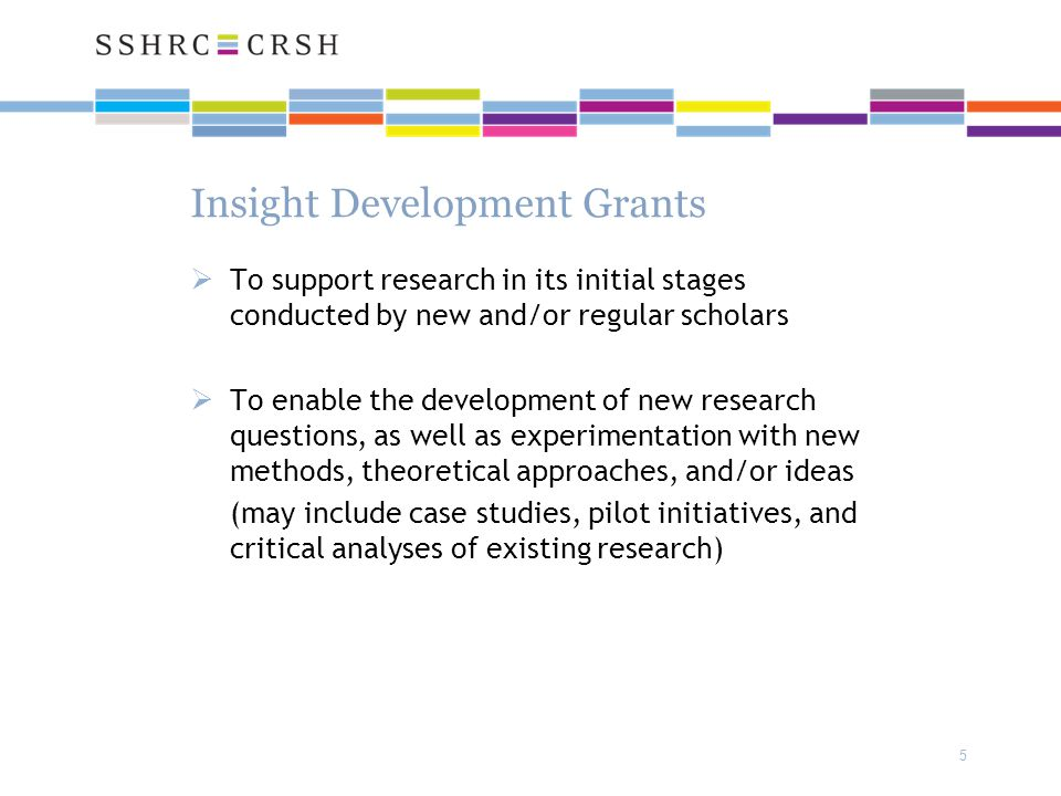 5 Insight Development Grants  To support research in its initial stages conducted by new and/or regular scholars  To enable the development of new research questions, as well as experimentation with new methods, theoretical approaches, and/or ideas (may include case studies, pilot initiatives, and critical analyses of existing research)