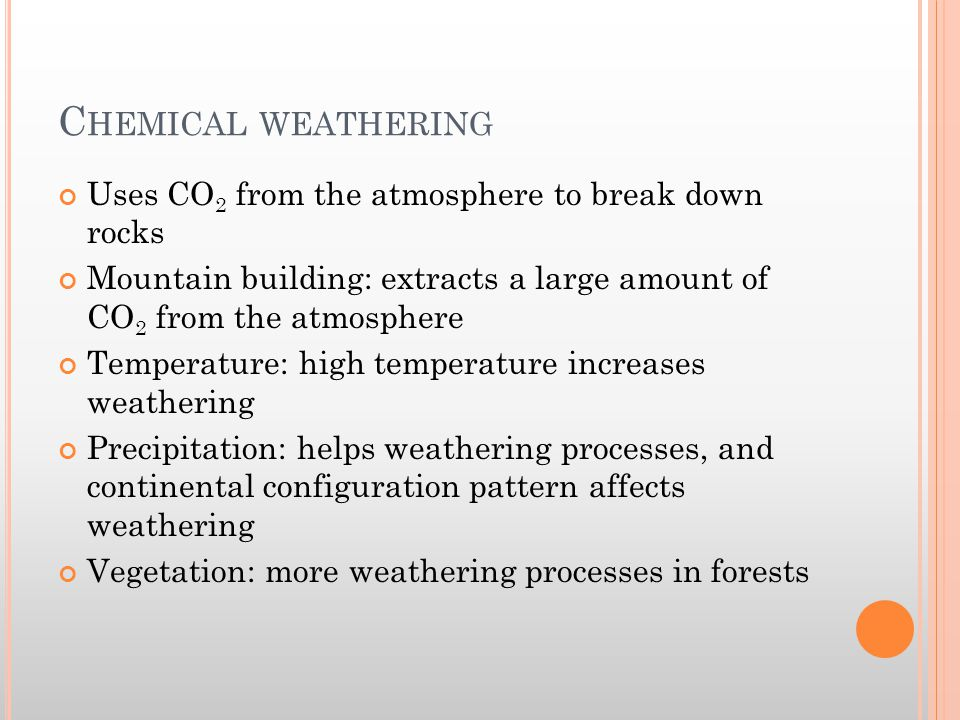 C HEMICAL WEATHERING Uses CO 2 from the atmosphere to break down rocks Mountain building: extracts a large amount of CO 2 from the atmosphere Temperat