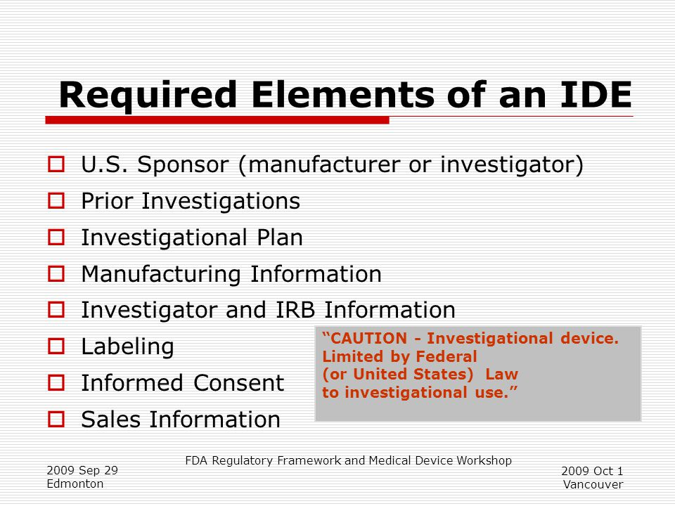 FDA Regulatory Framework and Medical Device Workshop 2009 Sep 29 Edmonton 2009 Oct 1 Vancouver Required Elements of an IDE  U.S.