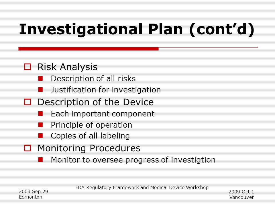 FDA Regulatory Framework and Medical Device Workshop 2009 Sep 29 Edmonton 2009 Oct 1 Vancouver Investigational Plan (cont'd)  Risk Analysis Description of all risks Justification for investigation  Description of the Device Each important component Principle of operation Copies of all labeling  Monitoring Procedures Monitor to oversee progress of investigtion