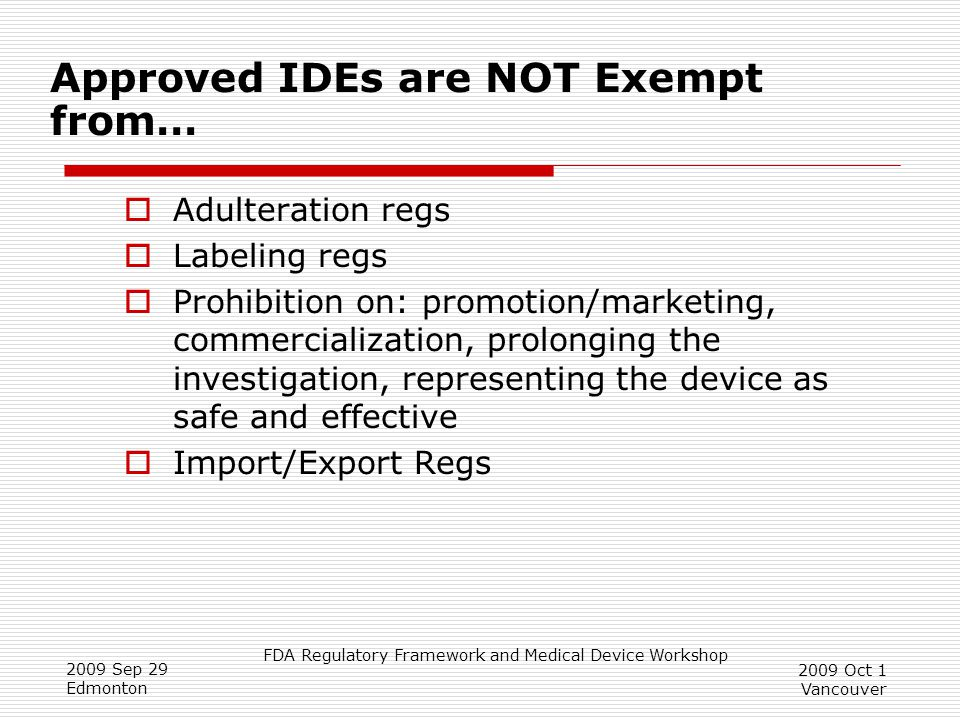 FDA Regulatory Framework and Medical Device Workshop 2009 Sep 29 Edmonton 2009 Oct 1 Vancouver Approved IDEs are NOT Exempt from…  Adulteration regs  Labeling regs  Prohibition on: promotion/marketing, commercialization, prolonging the investigation, representing the device as safe and effective  Import/Export Regs