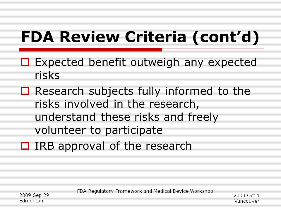 FDA Regulatory Framework and Medical Device Workshop 2009 Sep 29 Edmonton 2009 Oct 1 Vancouver FDA Review Criteria (cont'd)  Expected benefit outweigh any expected risks  Research subjects fully informed to the risks involved in the research, understand these risks and freely volunteer to participate  IRB approval of the research