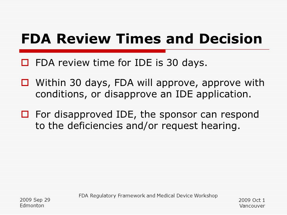 FDA Regulatory Framework and Medical Device Workshop 2009 Sep 29 Edmonton 2009 Oct 1 Vancouver FDA Review Times and Decision  FDA review time for IDE is 30 days.