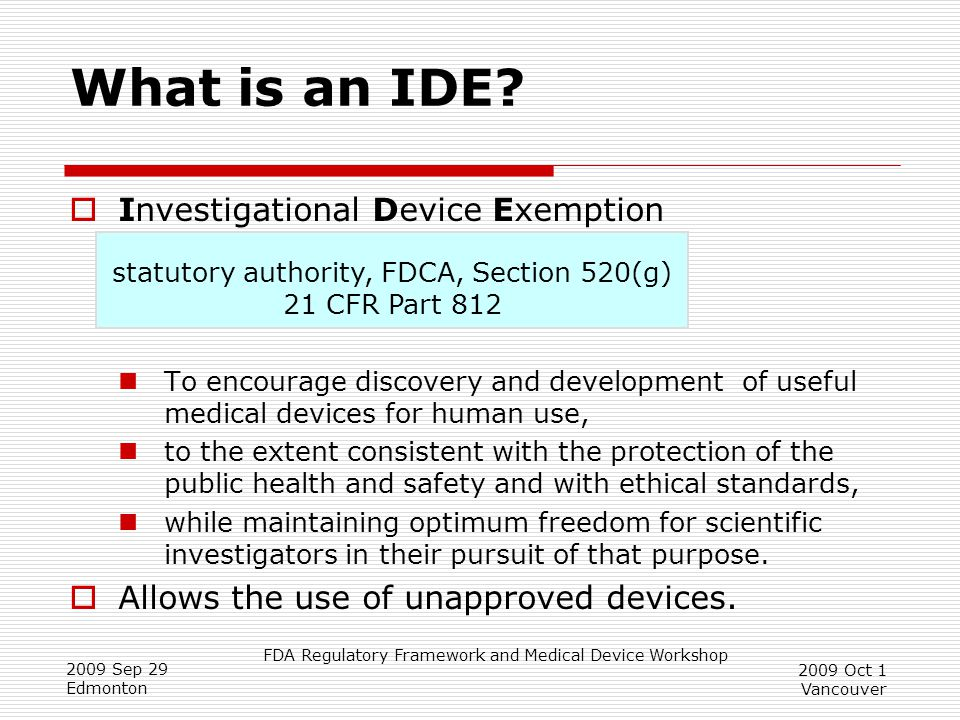 FDA Regulatory Framework and Medical Device Workshop 2009 Sep 29 Edmonton 2009 Oct 1 Vancouver What is an IDE.