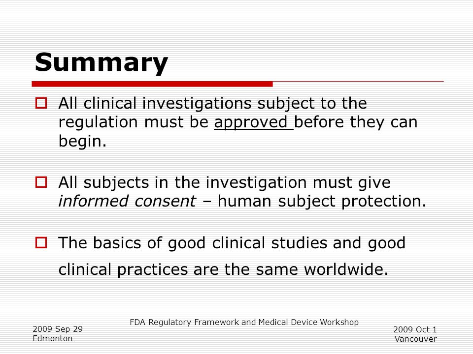 FDA Regulatory Framework and Medical Device Workshop 2009 Sep 29 Edmonton 2009 Oct 1 Vancouver Summary  All clinical investigations subject to the regulation must be approved before they can begin.