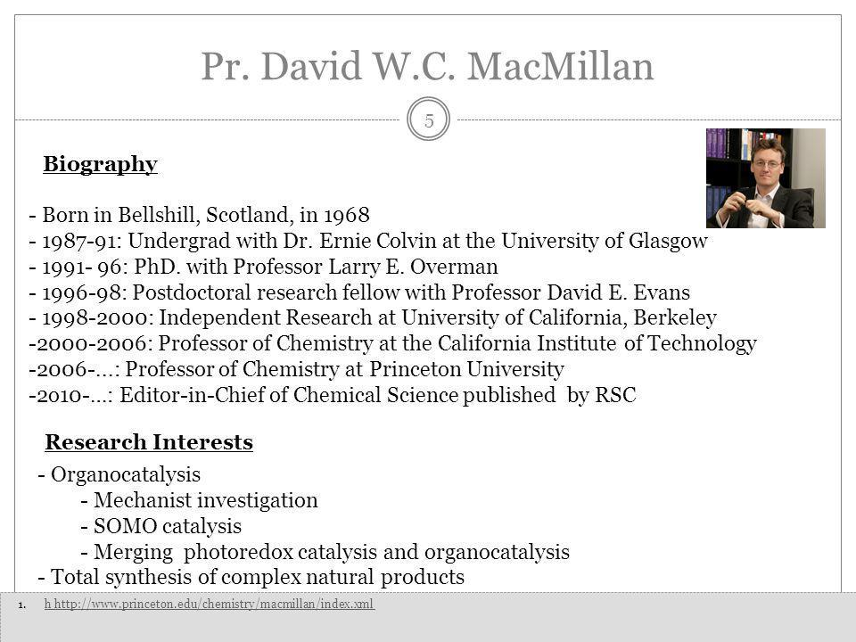Pr. David W.C. MacMillan 5 - Born in Bellshill, Scotland, in 1968 - 1987-91: Undergrad with Dr.