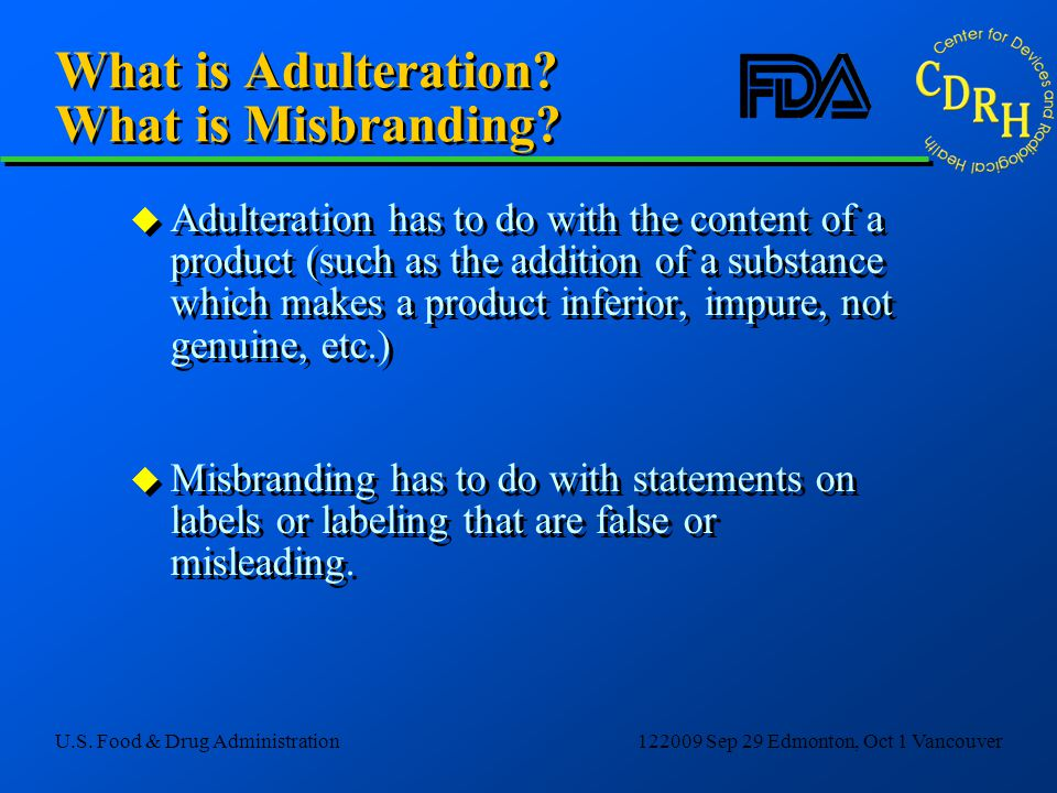 U.S. Food & Drug Administration122009 Sep 29 Edmonton, Oct 1 Vancouver What is Adulteration? What is Misbranding? u Adulteration has to do with the co