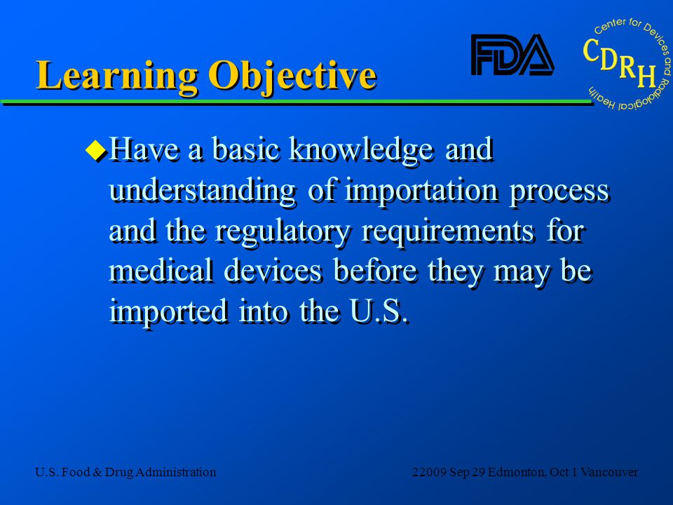 U.S. Food & Drug Administration22009 Sep 29 Edmonton, Oct 1 Vancouver Learning Objective u Have a basic knowledge and understanding of importation pro