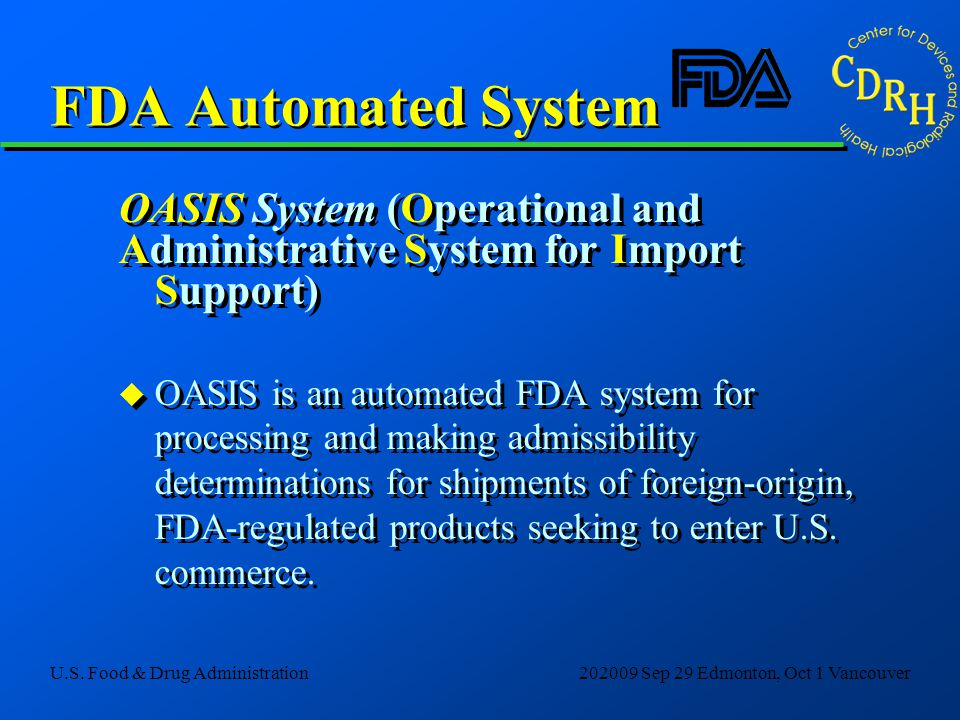 U.S. Food & Drug Administration202009 Sep 29 Edmonton, Oct 1 Vancouver FDA Automated System OASIS System (Operational and Administrative System for Im