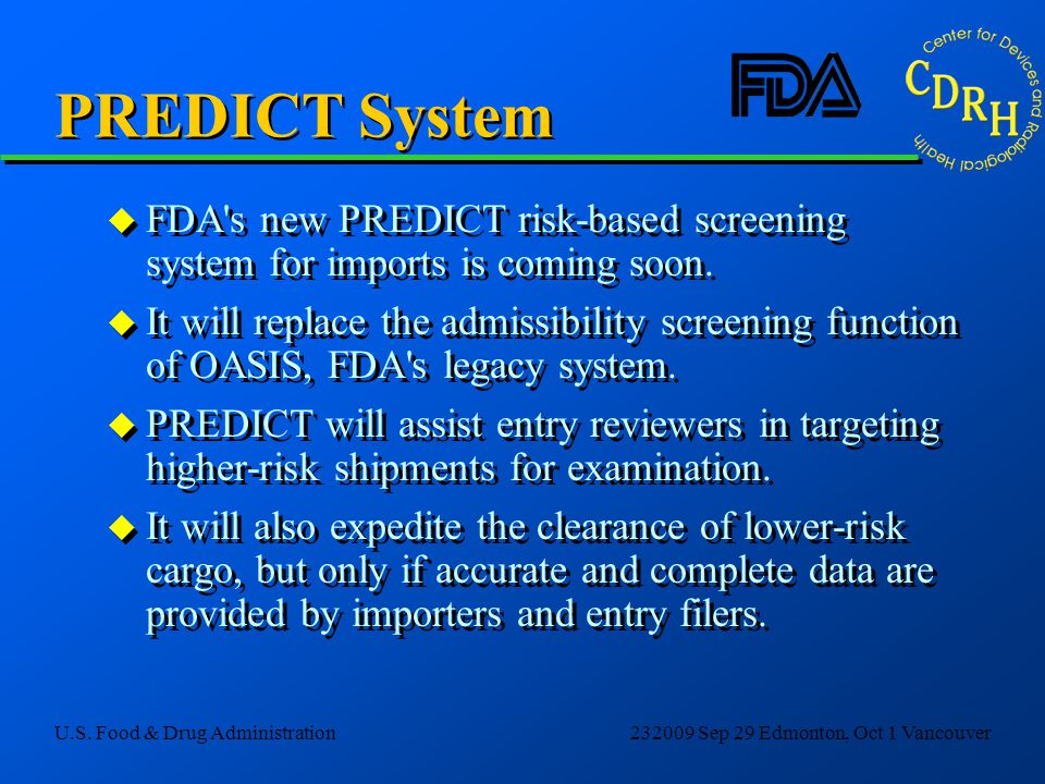 U.S. Food & Drug Administration232009 Sep 29 Edmonton, Oct 1 Vancouver PREDICT System u FDA's new PREDICT risk-based screening system for imports is c
