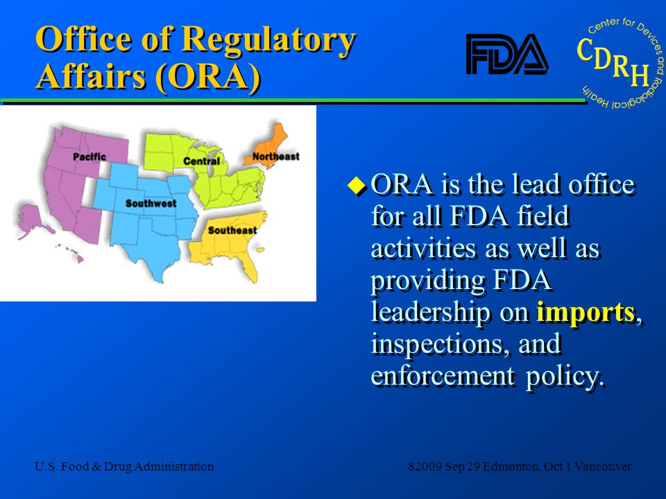 U.S. Food & Drug Administration82009 Sep 29 Edmonton, Oct 1 Vancouver Office of Regulatory Affairs (ORA) u ORA is the lead office for all FDA field ac