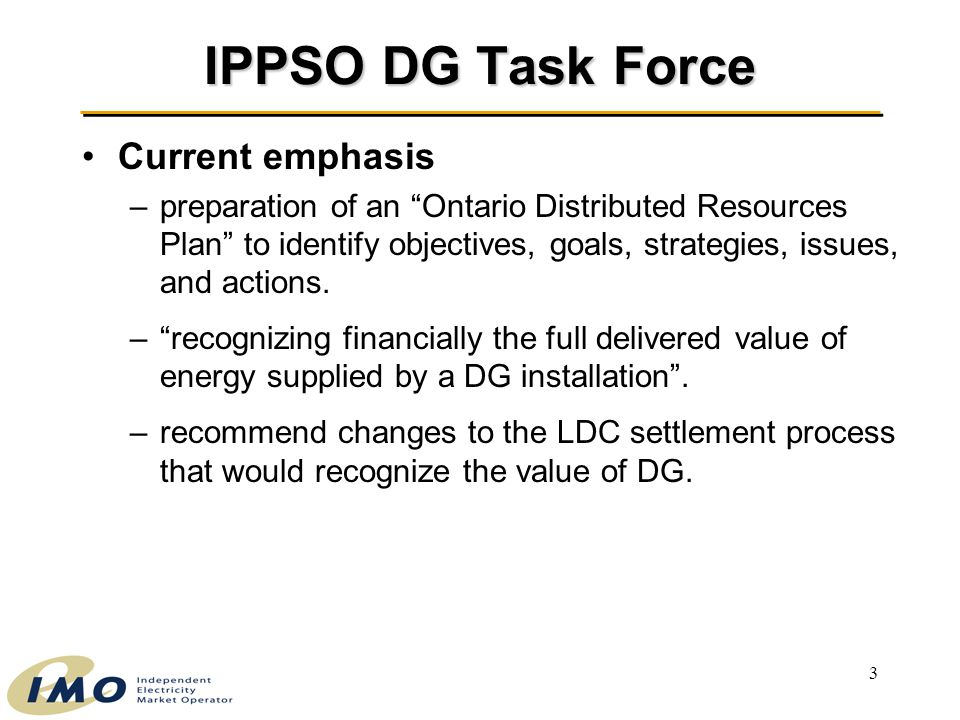 3 IPPSO DG Task Force Current emphasis –preparation of an Ontario Distributed Resources Plan to identify objectives, goals, strategies, issues, and actions.