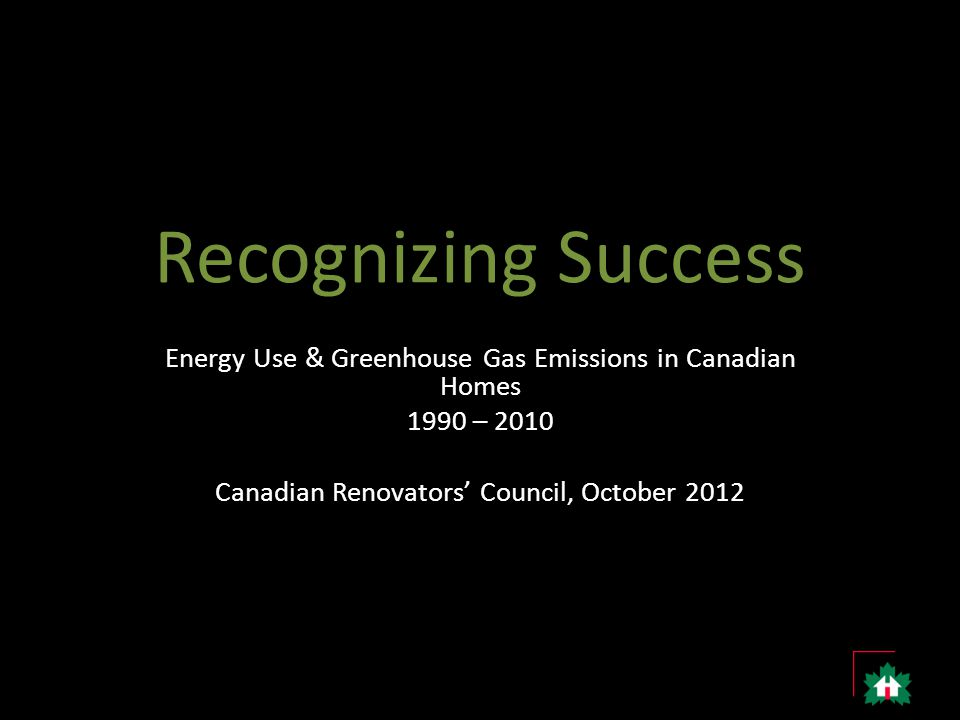Recognizing Success Energy Use & Greenhouse Gas Emissions in Canadian Homes 1990 – 2010 Canadian Renovators' Council, October 2012