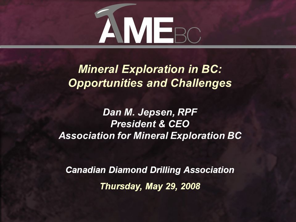 2 About AME BC AME BC promotes a healthy, sustainable and environmentally sound mineral exploration and mining sector in British Columbia for its members. Established in 1912 in Vancouver, BC 4,660 individual & 340 corporate members Hosts Mineral Exploration Roundup – over 6,700 registrants in 2008