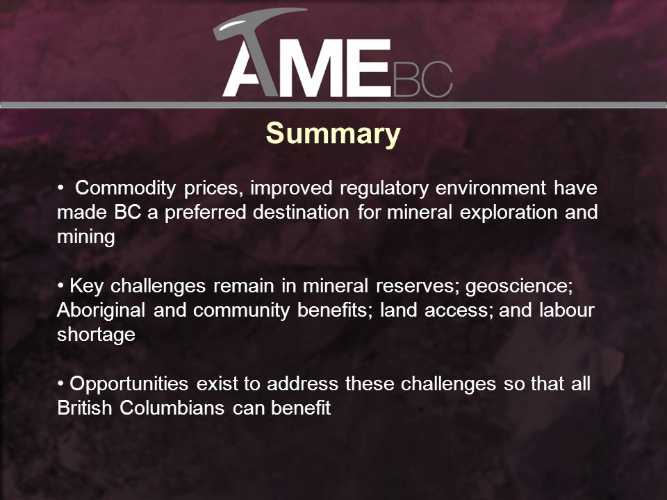 Summary Commodity prices, improved regulatory environment have made BC a preferred destination for mineral exploration and mining Key challenges remain in mineral reserves; geoscience; Aboriginal and community benefits; land access; and labour shortage Opportunities exist to address these challenges so that all British Columbians can benefit