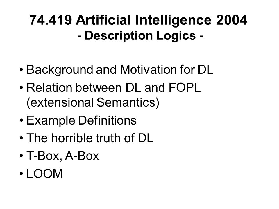 74.419 Artificial Intelligence 2004 - Description Logics - Background and Motivation for DL Relation between DL and FOPL (extensional Semantics) Example Definitions The horrible truth of DL T-Box, A-Box LOOM