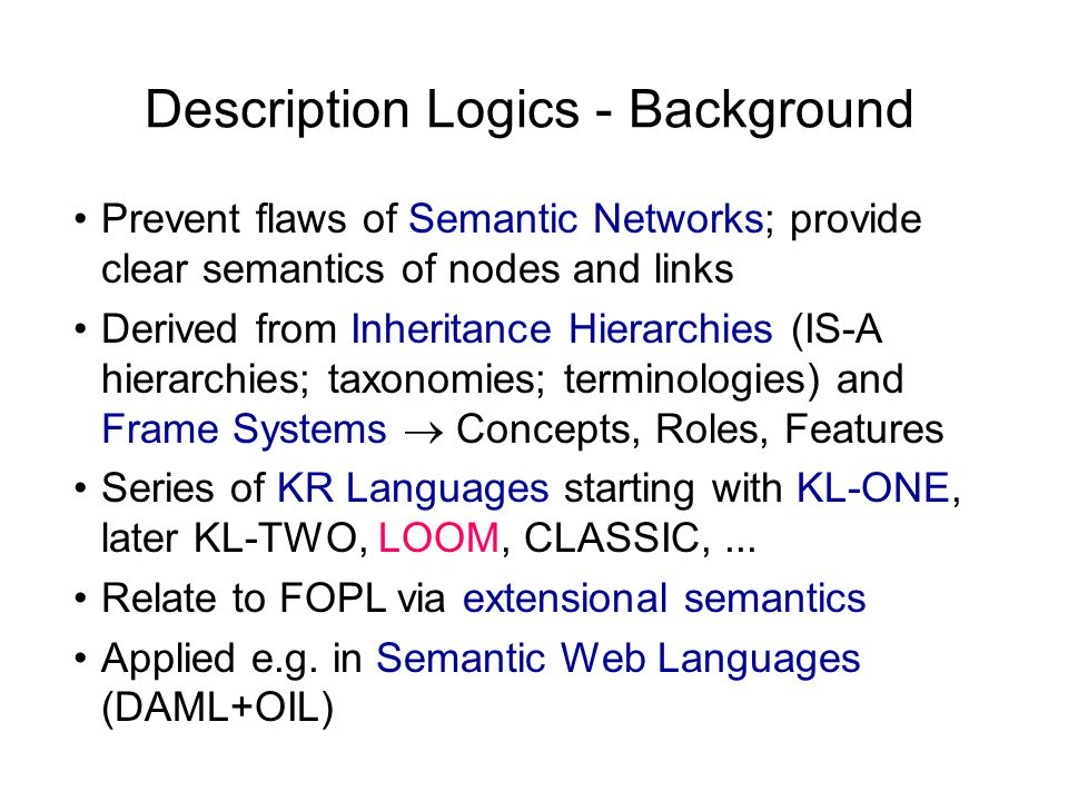 Description Logics - Background Prevent flaws of Semantic Networks; provide clear semantics of nodes and links Derived from Inheritance Hierarchies (IS-A hierarchies; taxonomies; terminologies) and Frame Systems  Concepts, Roles, Features Series of KR Languages starting with KL-ONE, later KL-TWO, LOOM, CLASSIC,...