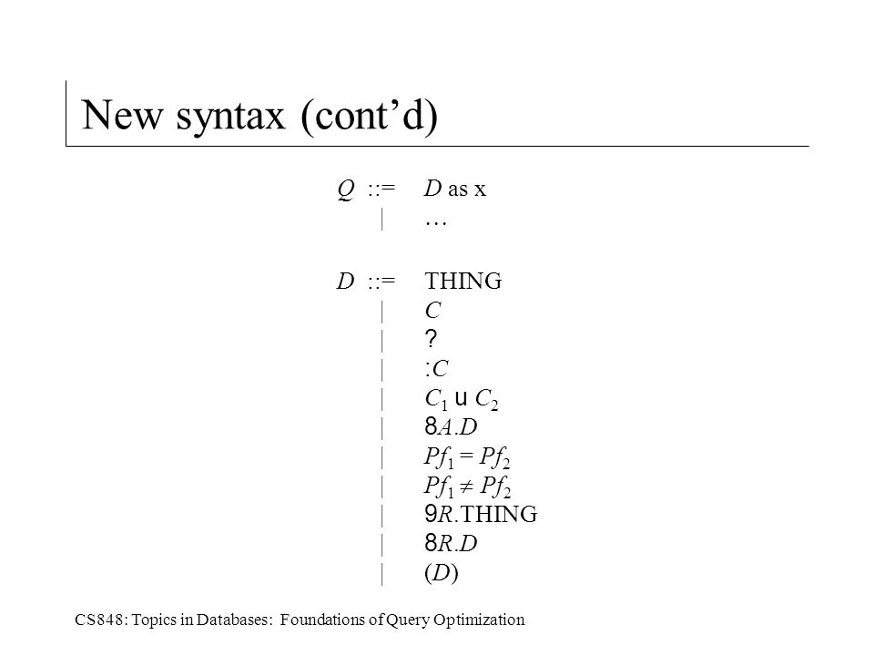 CS848: Topics in Databases: Foundations of Query Optimization New syntax (cont'd) Q ::=D as x |  D ::=THING |C | .